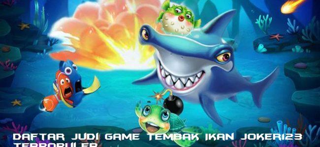 Daftar Judi Game Tembak Ikan Joker123 Terpopuler